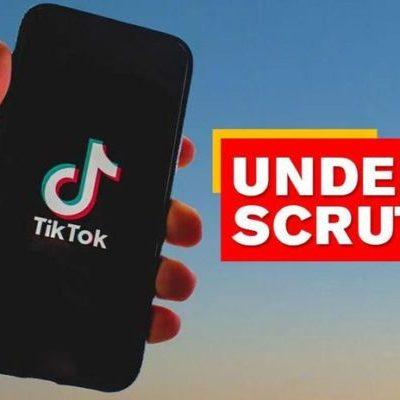 TikTok under scrutiny
